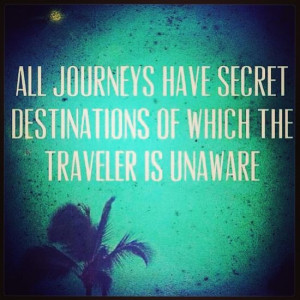 all journeys have secret destinations of which the traveler is unaware ...