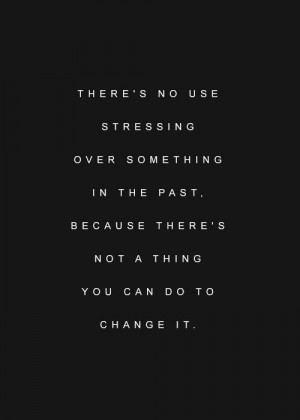 There's no use stressing over something in the past. Because there's ...