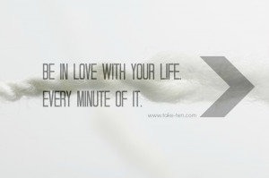 Be in love with your life. Every minute of it. | Positive Thought of ...