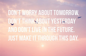 Don't worry about tomorrow, don't think about yesterday and don't live ...