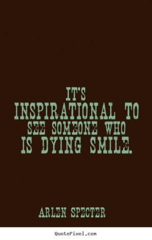 ... inspirational - It's inspirational to see someone who is dying smile