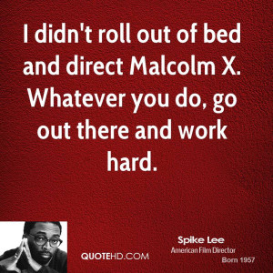 ... roll out of bed and direct Malcolm X. Whatever you do, go out