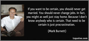 ... you want to be certain, you should never get married. You should
