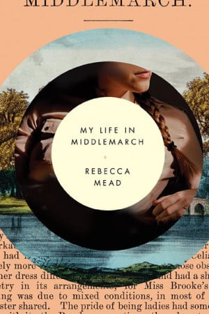 MY LIFE IN MIDDLEMARCH Rebecca Mead