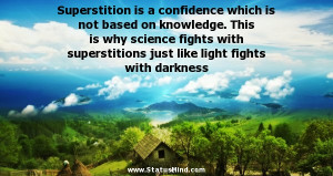 Superstition is a confidence which is not based on knowledge. This is ...
