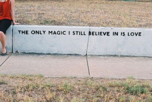 The only magic i still believe in is love