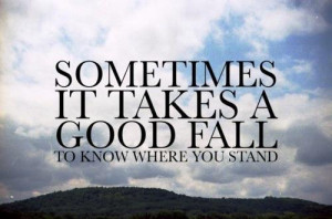 Sometimes it takes a good fall to know where you stand.