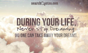 ... your life, never stop dreaming. No one can take away your dreams