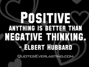 """... Positive anything is better than negative thinking."""" -Elbert Hubbard"""
