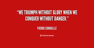 We triumph without glory when we conquer without danger.""