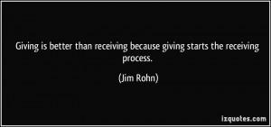 ... than receiving because giving starts the receiving process. - Jim Rohn