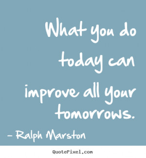Make custom picture quotes about motivational - What you do today can ...
