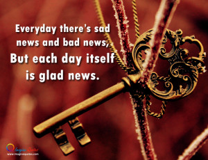 Everyday there's sad news and bad news, But each day itself is glad ...