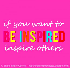 if you want to BE INSPIRED inspire others