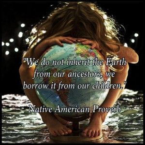We do not inherit the earth from our ancestors we borrow it from our ...