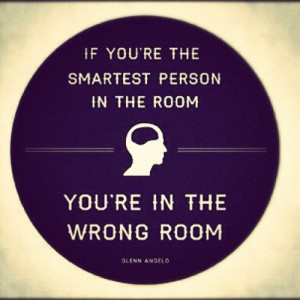 smartest person in the room, then you are in the wrong room. #quote ...