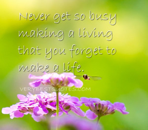 Life Quotes - Never get so busy making a living that you forget to ...