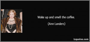 Wake up and smell the coffee. - Ann Landers
