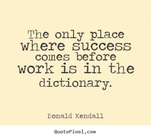 Success quotes - The only place where success comes before work..