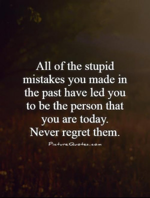 Regret Quotes Stupid Quotes Mistake Quotes The Past Quotes Never ...