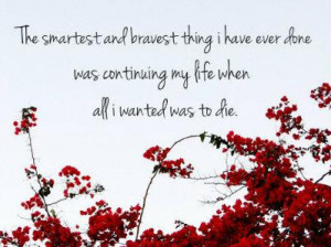 ... have ever done was continuing my life when all I wanted was to die