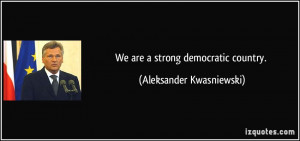 We are a strong democratic country. - Aleksander Kwasniewski
