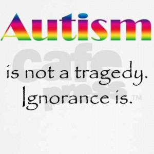 Autism is Not the tragedy...Ignorance is.