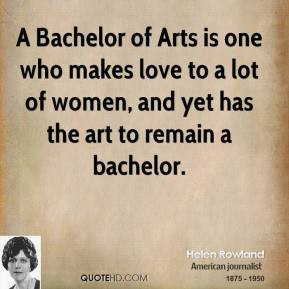 Helen Rowland - A Bachelor of Arts is one who makes love to a lot of ...