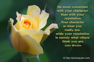 Be more concerned with your character than with your reputation. Your ...