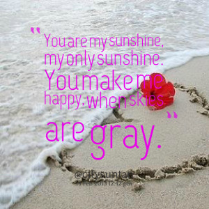 Quotes Picture: you are my sunshine, my only sunshine you make me ...