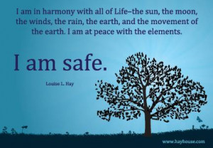 """... the earth. I am at peace with the elements. I am safe."""" ~ Louise Hay"""