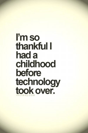 so thankful I had a childhood before technology took over.