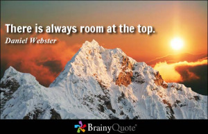 There is always room at the top. - Daniel Webster