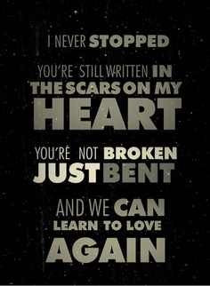 ... heart. You're not broken, just bent. And we can learn to love again