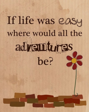 If life was easy where would all the adventures be?""
