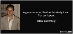 gay man can be friends with a straight man. That can happen. - Steve ...