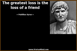 The greatest loss is the loss of a friend - Publilius Syrus Quotes ...