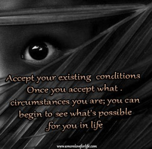 Accept your existing conditions, once you accept what circumstances ...