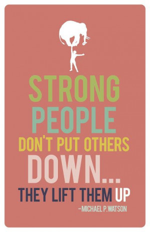 Strong people don't put others down...they lift them up.