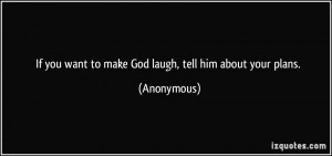 If you want to make God laugh, tell him about your plans. - Anonymous