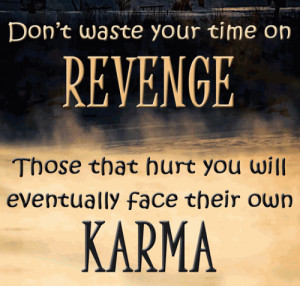 ... on revenge, those that hurt you will eventually face their own karma