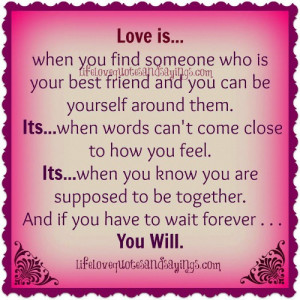 love is when you find someone who is your best friend and you can be ...