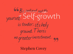 Be patient with yourself. Self-growth is tender; it's holy ground ...
