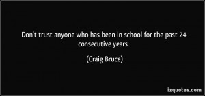 Don't trust anyone who has been in school for the past 24 consecutive ...