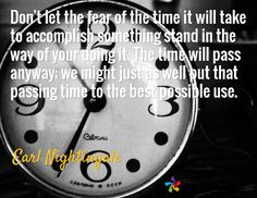 ... put that passing time to the best possible use. / Earl Nightingale