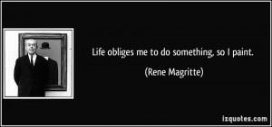 Life obliges me to do something, so I paint. - Rene Magritte