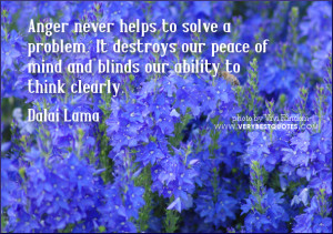 Anger never helps to solve a problem. It destroys our peace of mind ...