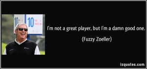 not a great player, but I'm a damn good one. - Fuzzy Zoeller
