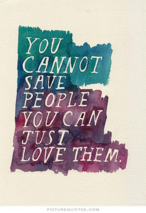 You cannot save people. You can only love them. Picture Quote #1
