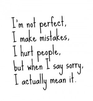 not perfect, I make mistakes, I hurt people, but when I say sorry ...